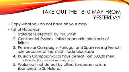 TAKE OUT THE 1810 MAP FROM YESTERDAY Copy what you do not have on your map Fall of Napoleon 1.Trafalger-Defeated by the British 2.Continental System- failed.