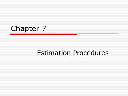 Chapter 7 Estimation Procedures. Basic Logic  In estimation procedures, statistics calculated from random samples are used to estimate the value of population.