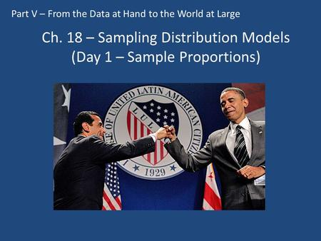 Ch. 18 – Sampling Distribution Models (Day 1 – Sample Proportions) Part V – From the Data at Hand to the World at Large.