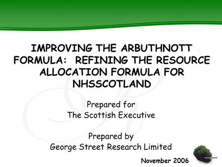 IMPROVING THE ARBUTHNOTT FORMULA: REFINING THE RESOURCE ALLOCATION FORMULA FOR NHSSCOTLAND Prepared for The Scottish Executive Prepared by George Street.