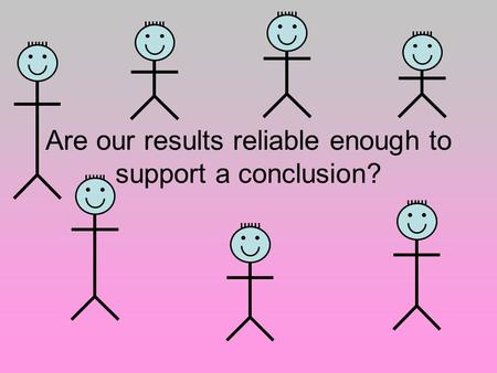 Are our results reliable enough to support a conclusion?