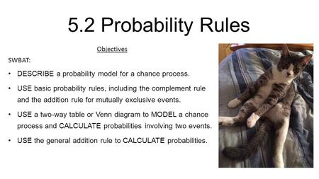 5.2 Probability Rules Objectives SWBAT: DESCRIBE a probability model for a chance process. USE basic probability rules, including the complement rule and.