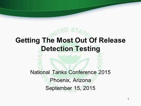 Getting The Most Out Of Release Detection Testing National Tanks Conference 2015 Phoenix, Arizona September 15, 2015 1.