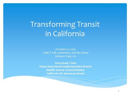 Transforming Transit in California October 22, 2015 CalACT Fall Conference and Bus Show Rohnert Park, CA Tony Brasil, Chief Heavy Duty Diesel Implementation.