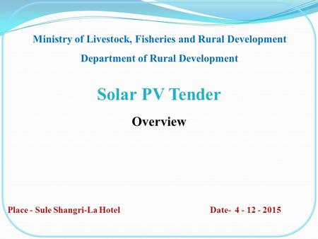 Solar PV Tender Overview Ministry of Livestock, Fisheries and Rural Development Department of Rural Development Place - Sule Shangri-La Hotel Date- 4 -