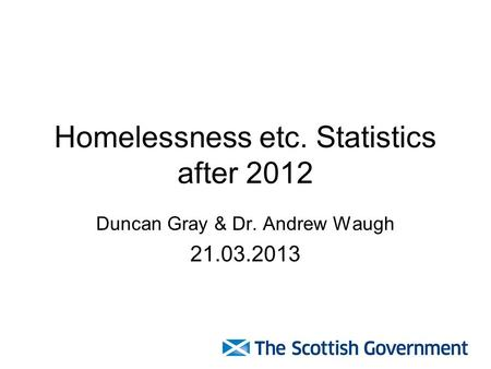 Homelessness etc. Statistics after 2012 Duncan Gray & Dr. Andrew Waugh 21.03.2013.
