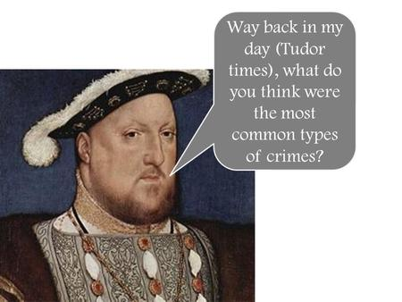 Way back in my day (Tudor times), what do you think were the most common types of crimes?