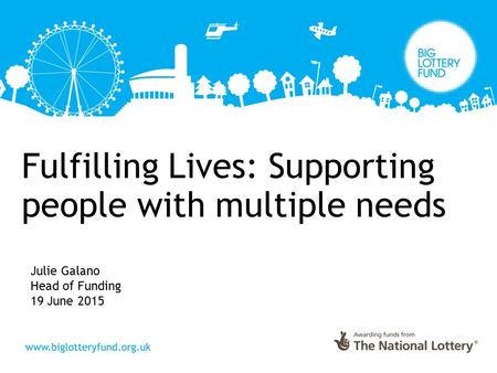 Fulfilling Lives: Supporting people with multiple needs Julie Galano Head of Funding 19 June 2015.