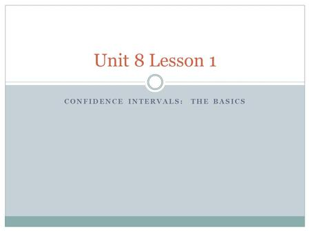 CONFIDENCE INTERVALS: THE BASICS Unit 8 Lesson 1.