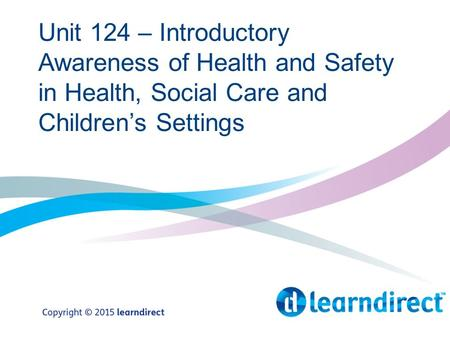 Unit 124 – Introductory Awareness of Health and Safety in Health, Social Care and Children's Settings.
