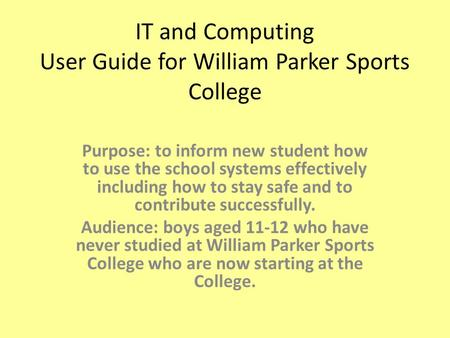 IT and Computing User Guide for William Parker Sports College Purpose: to inform new student how to use the school systems effectively including how to.