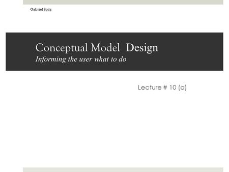 Conceptual Model Design Informing the user what to do Lecture # 10 (a) Gabriel Spitz.