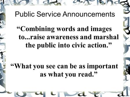 "Public Service Announcements ""Combining words and images to...raise awareness and marshal the public into civic action."" ""What you see can be as important."
