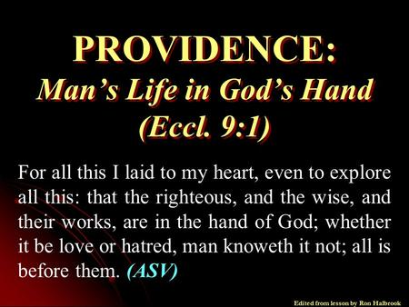 PROVIDENCE: Man's Life in God's Hand (Eccl. 9:1) For all this I laid to my heart, even to explore all this: that the righteous, and the wise, and their.