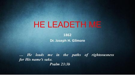 HE LEADETH ME 1862 Dr. Joseph H. Gilmore … He leads me in the paths of righteousness for His name's sake. Psalm 23:3b.