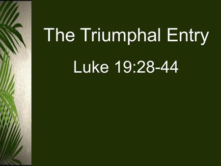 The Triumphal Entry Luke 19:28-44. Luke 19:28-44 (ESV) 28 And when he had said these things, he went on ahead, going up to Jerusalem. 29 When he drew.