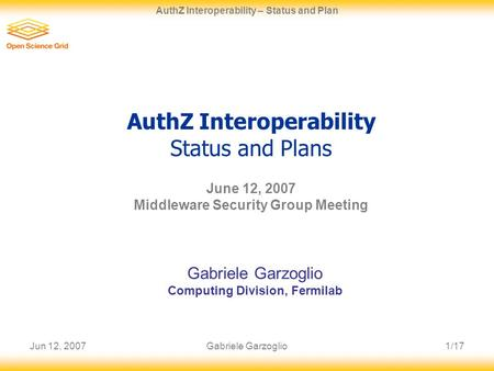 Jun 12, 20071/17 AuthZ Interoperability – Status and Plan Gabriele Garzoglio AuthZ Interoperability Status and Plans June 12, 2007 Middleware Security.