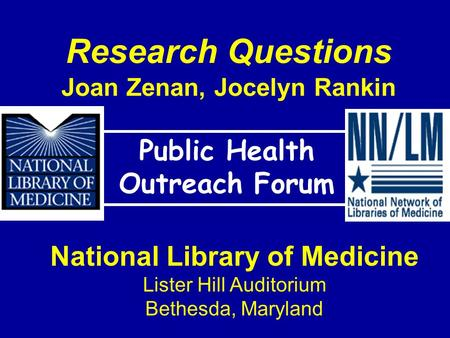 Research Questions Joan Zenan, Jocelyn Rankin Public Health Outreach Forum National Library of Medicine Lister Hill Auditorium Bethesda, Maryland.