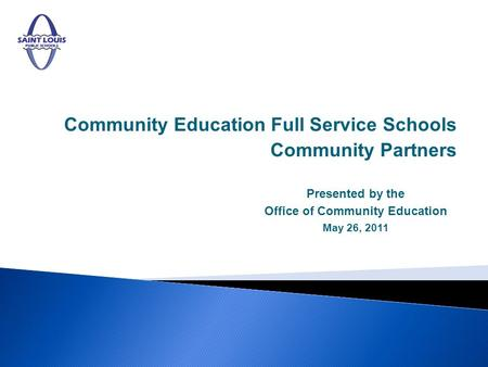 Community Education Full Service Schools Community Partners Presented by the Office of Community Education May 26, 2011.