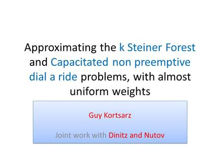 Approximating the k Steiner Forest and Capacitated non preemptive dial a ride problems, with almost uniform weights Guy Kortsarz Joint work with Dinitz.