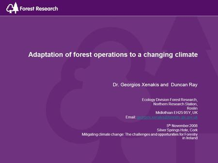 Adaptation of forest operations to a changing climate Dr. Georgios Xenakis and Duncan Ray Ecology Division Forest Research, Northern Research Station,