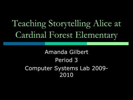 Teaching Storytelling Alice at Cardinal Forest Elementary Amanda Gilbert Period 3 Computer Systems Lab 2009- 2010.