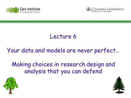 Lecture 6 Your data and models are never perfect… Making choices in research design and analysis that you can defend.