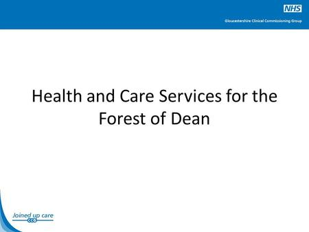 Health and Care Services for the Forest of Dean. What is Planned? To develop a plan for delivering high quality and affordable community health and social.