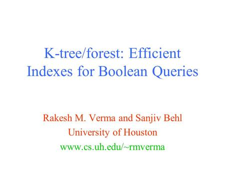 K-tree/forest: Efficient Indexes for Boolean Queries Rakesh M. Verma and Sanjiv Behl University of Houston www.cs.uh.edu/~rmverma.