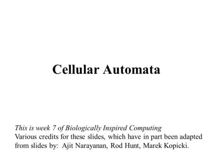 Cellular Automata This is week 7 of Biologically Inspired Computing Various credits for these slides, which have in part been adapted from slides by: