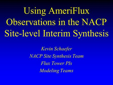 Using AmeriFlux Observations in the NACP Site-level Interim Synthesis Kevin Schaefer NACP Site Synthesis Team Flux Tower PIs Modeling Teams.