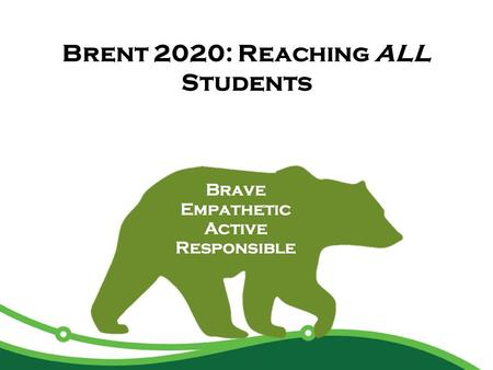 Brent 2020: Reaching ALL Students. Agenda Why Our Students' Needs? What Are We Carrying Forward/Cornerstones Strategic Plan Revisited How Do We Reach.
