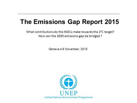 The Emissions Gap Report 2015 Geneva ♦ 6 November, 2015 What contributions do the INDCs make towards the 2 0 C target? How can the 2030 emissions gap be.