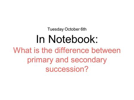 Tuesday October 6th In Notebook: What is the difference between primary and secondary succession?