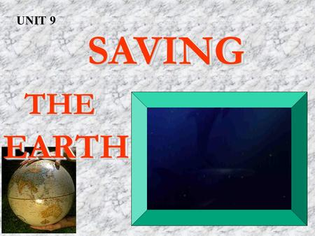 SAVING SAVING THE THEEARTH SAVING SAVING THE THEEARTH UNIT 9.