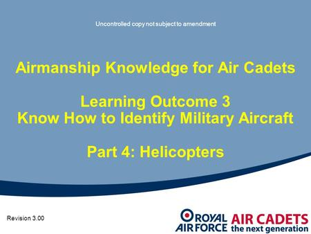 Airmanship Knowledge for Air Cadets Learning Outcome 3 Know How to Identify Military Aircraft Part 4: Helicopters Revision 3.00 Uncontrolled copy not subject.