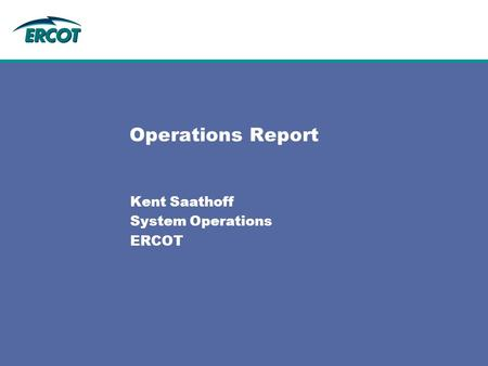 Operations Report Kent Saathoff System Operations ERCOT.