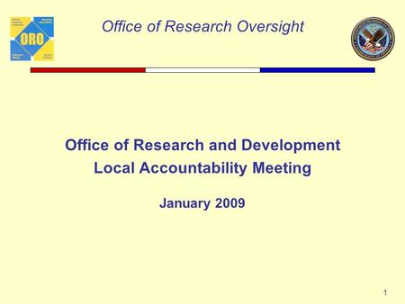 Office of Research Oversight 1 Office of Research and Development Local Accountability Meeting January 2009.