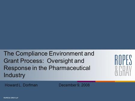 ROPES & GRAY LLP The Compliance Environment and Grant Process: Oversight and Response in the Pharmaceutical Industry Howard L. Dorfman December 9, 2008.