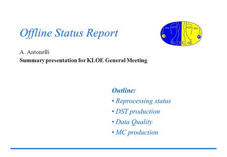 Offline Status Report A. Antonelli Summary presentation for KLOE General Meeting Outline: Reprocessing status DST production Data Quality MC production.