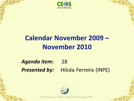 Calendar November 2009 – November 2010 Agenda item: 28 Presented by: Hilcéa Ferreira (INPE) 1 23 rd CEOS Plenary I Phuket, Thailand I 3-5 November 2009.