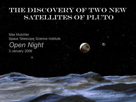 The discovery of two new satellites of Pluto Max Mutchler Space Telescope Science Institute Open Night 3 January 2006.