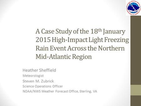 A Case Study of the 18 th January 2015 High-Impact Light Freezing Rain Event Across the Northern Mid-Atlantic Region Heather Sheffield Meteorologist Steven.