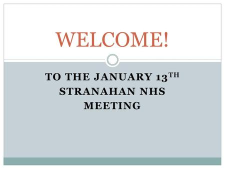 TO THE JANUARY 13 TH STRANAHAN NHS MEETING WELCOME!