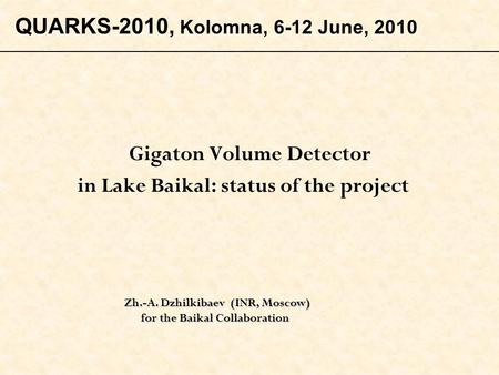 Gigaton Volume Detector in Lake Baikal: status of the project Zh.-A. Dzhilkibaev (INR, Moscow) Zh.-A. Dzhilkibaev (INR, Moscow) for the Baikal Collaboration.