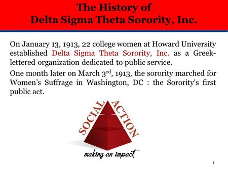On January 13, 1913, 22 college women at Howard University established Delta Sigma Theta Sorority, Inc. as a Greek- lettered organization dedicated to.