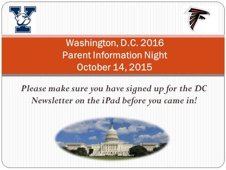 Please make sure you have signed up for the DC Newsletter on the iPad before you came in! Washington, D.C. 2016 Parent Information Night October 14, 2015.