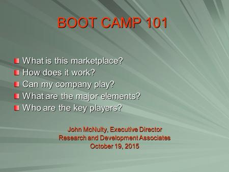BOOT CAMP 101 What is this marketplace? How does it work? Can my company play? What are the major elements? Who are the key players? John McNulty, Executive.