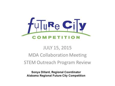 JULY 15, 2015 MDA Collaboration Meeting STEM Outreach Program Review Sonya Dillard, Regional Coordinator Alabama Regional Future City Competition.