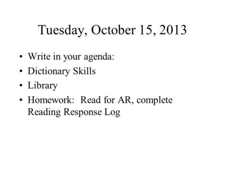 Tuesday, October 15, 2013 Write in your agenda: Dictionary Skills Library Homework: Read for AR, complete Reading Response Log.